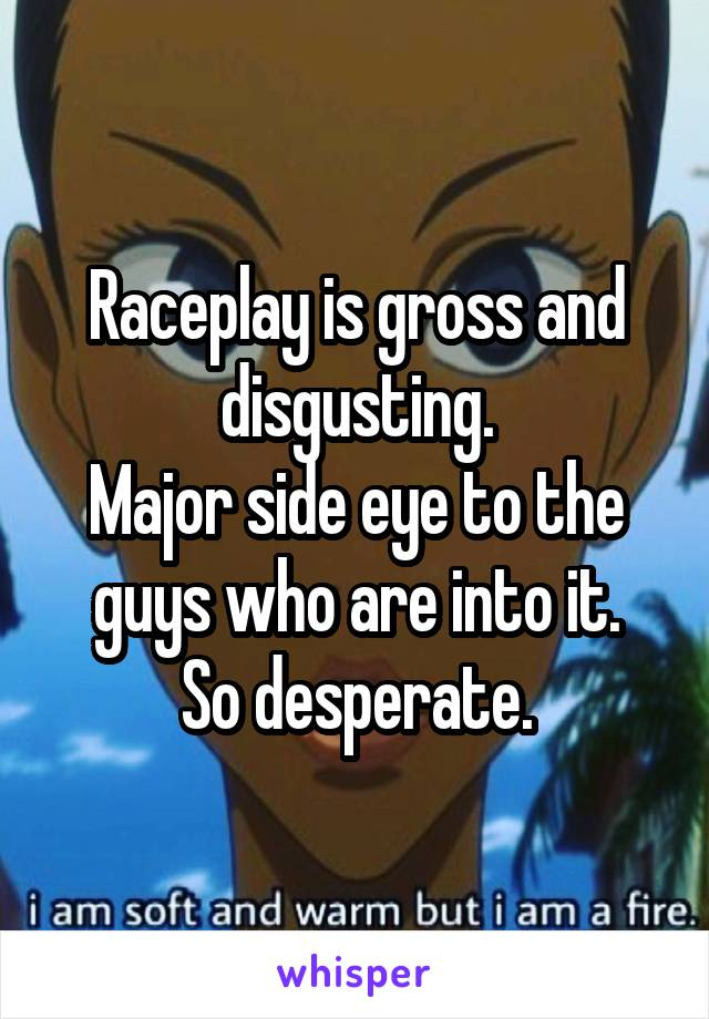 Raceplay is gross and disgusting. Major side eye to the guys who are into it. So desperate.