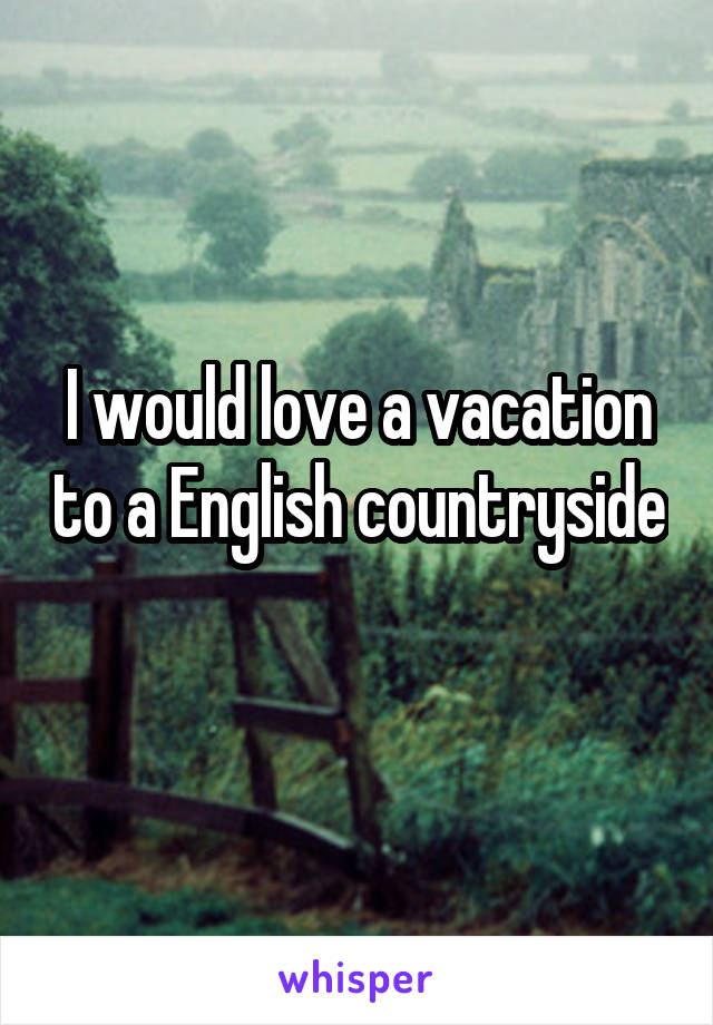 I would love a vacation to a English countryside