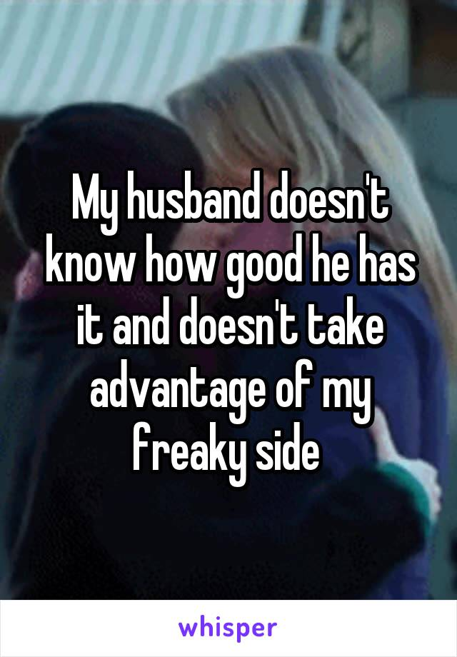 My husband doesn't know how good he has it and doesn't take advantage of my freaky side