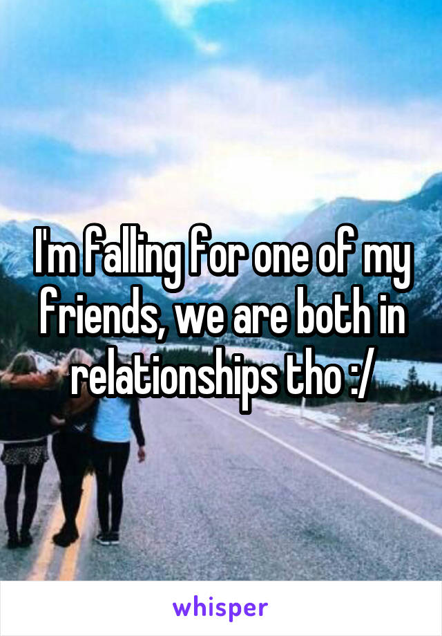 I'm falling for one of my friends, we are both in relationships tho :/