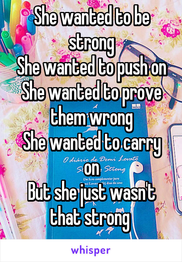 She wanted to be strong She wanted to push on She wanted to prove them wrong She wanted to carry on But she just wasn't that strong