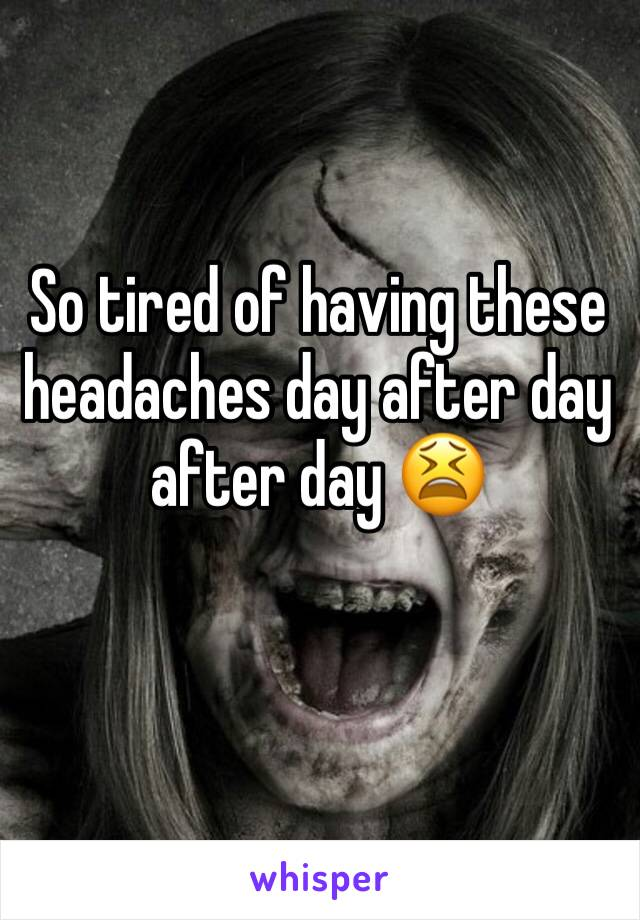 So tired of having these headaches day after day after day 😫