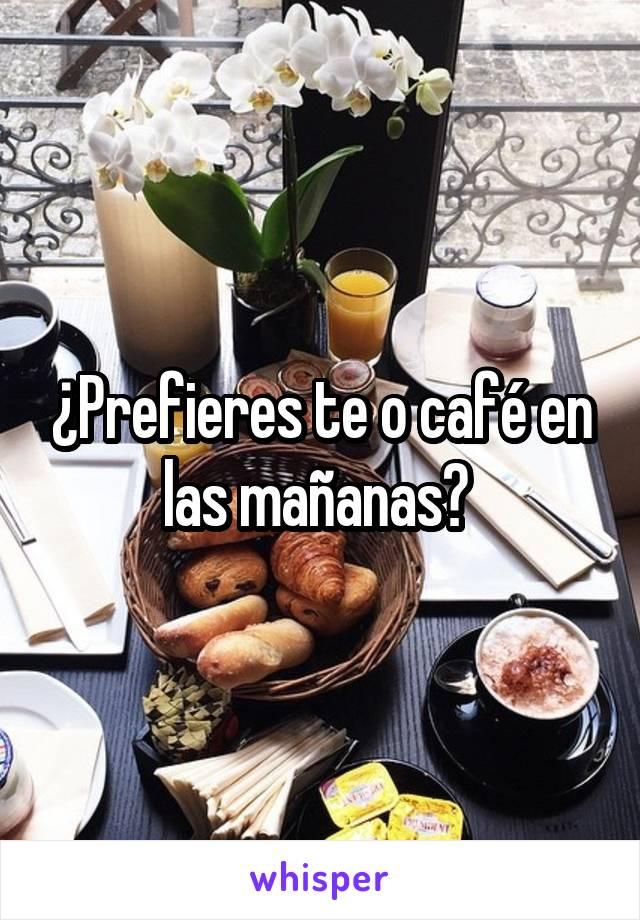 ¿Prefieres te o café en las mañanas?
