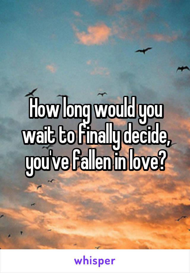 How long would you wait to finally decide, you've fallen in love?