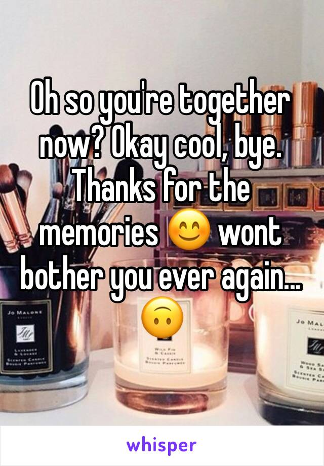 Oh so you're together now? Okay cool, bye. Thanks for the memories 😊 wont bother you ever again... 🙃