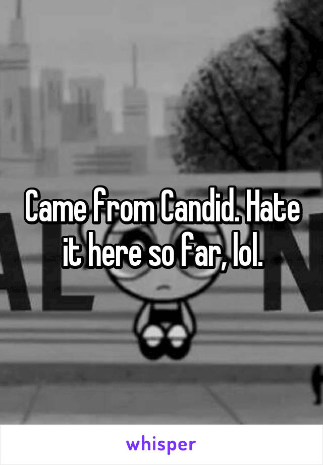 Came from Candid. Hate it here so far, lol.