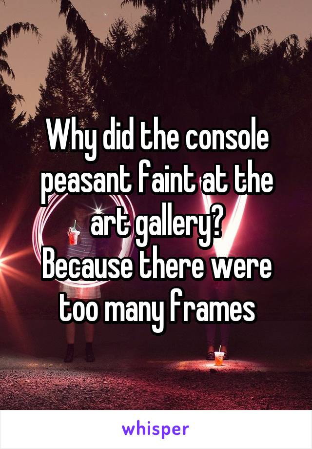 Why did the console peasant faint at the art gallery? Because there were too many frames