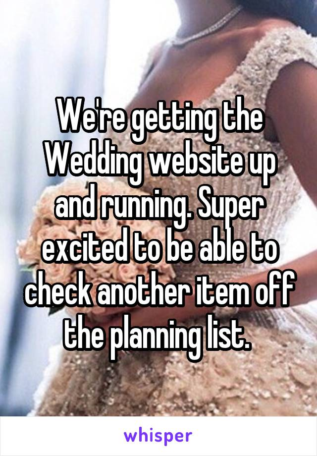 We're getting the Wedding website up and running. Super excited to be able to check another item off the planning list.