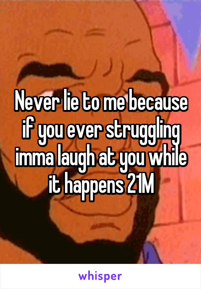 Never lie to me because if you ever struggling imma laugh at you while it happens 21M