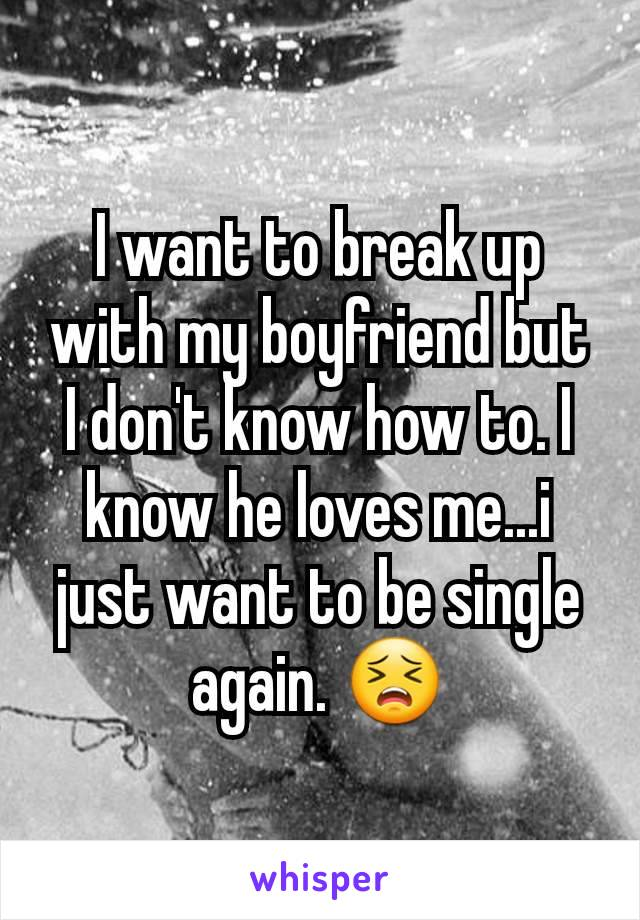 I want to break up with my boyfriend but I don't know how to. I know he loves me...i just want to be single again. 😣