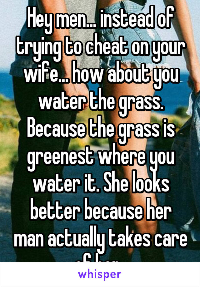 Hey men... instead of trying to cheat on your wife... how about you water the grass. Because the grass is greenest where you water it. She looks better because her man actually takes care of her.