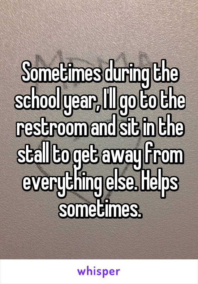 Sometimes during the school year, I'll go to the restroom and sit in the stall to get away from everything else. Helps sometimes.