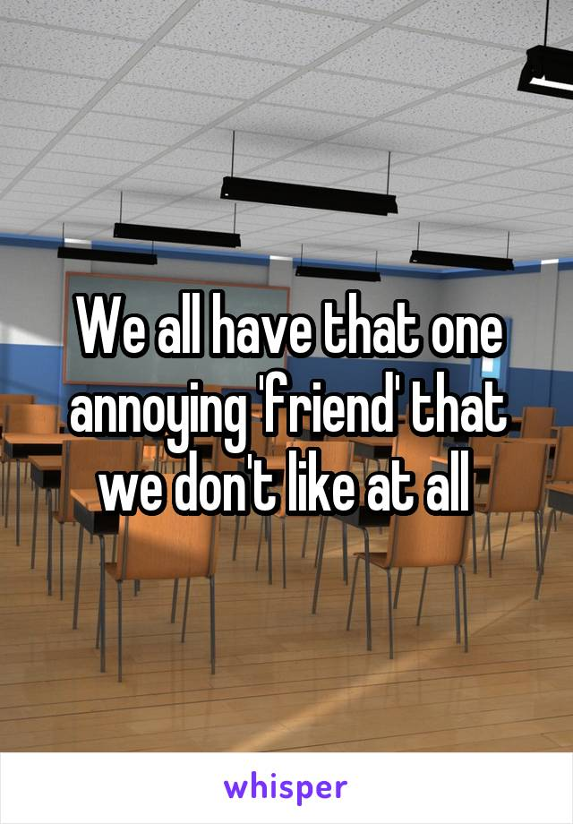 We all have that one annoying 'friend' that we don't like at all