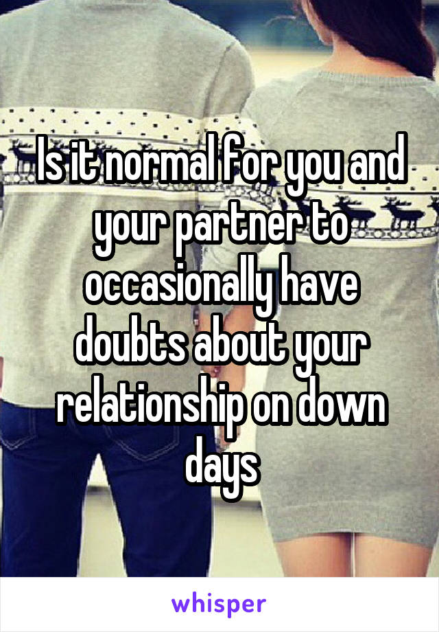 Is it normal for you and your partner to occasionally have doubts about your relationship on down days