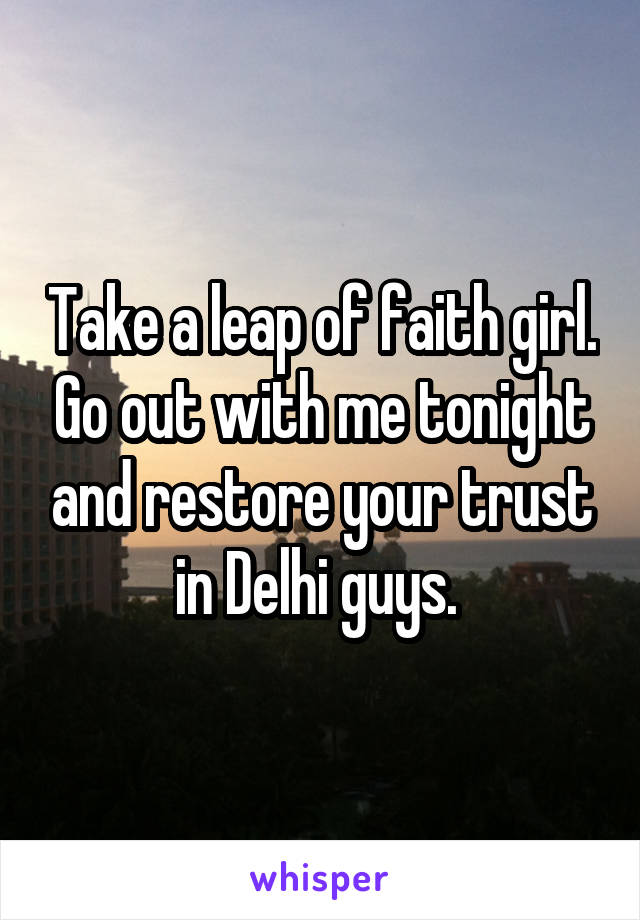 Take a leap of faith girl. Go out with me tonight and restore your trust in Delhi guys.