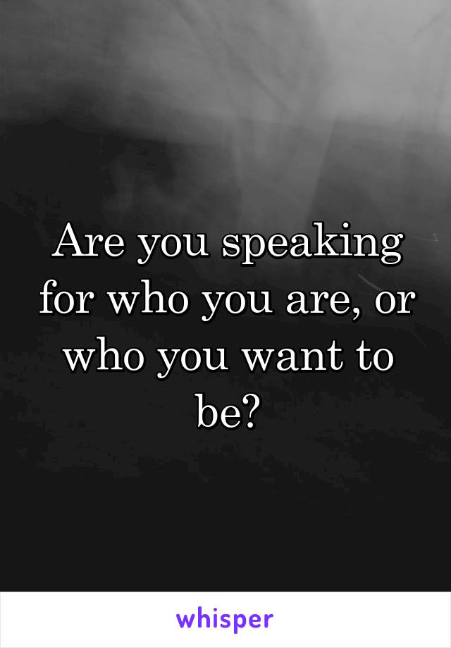 Are you speaking for who you are, or who you want to be?