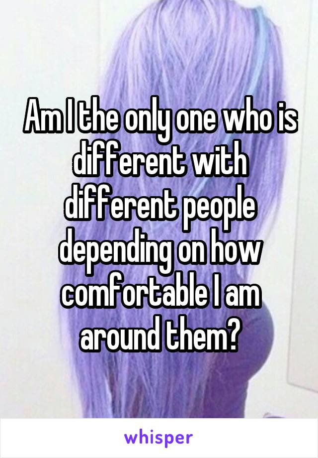 Am I the only one who is different with different people depending on how comfortable I am around them?