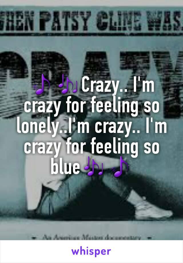 🎵🎶Crazy.. I'm crazy for feeling so lonely..I'm crazy.. I'm crazy for feeling so blue🎶🎵