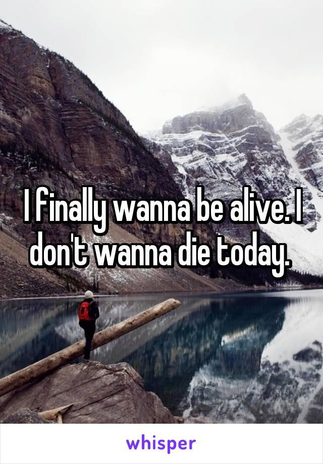 I finally wanna be alive. I don't wanna die today.