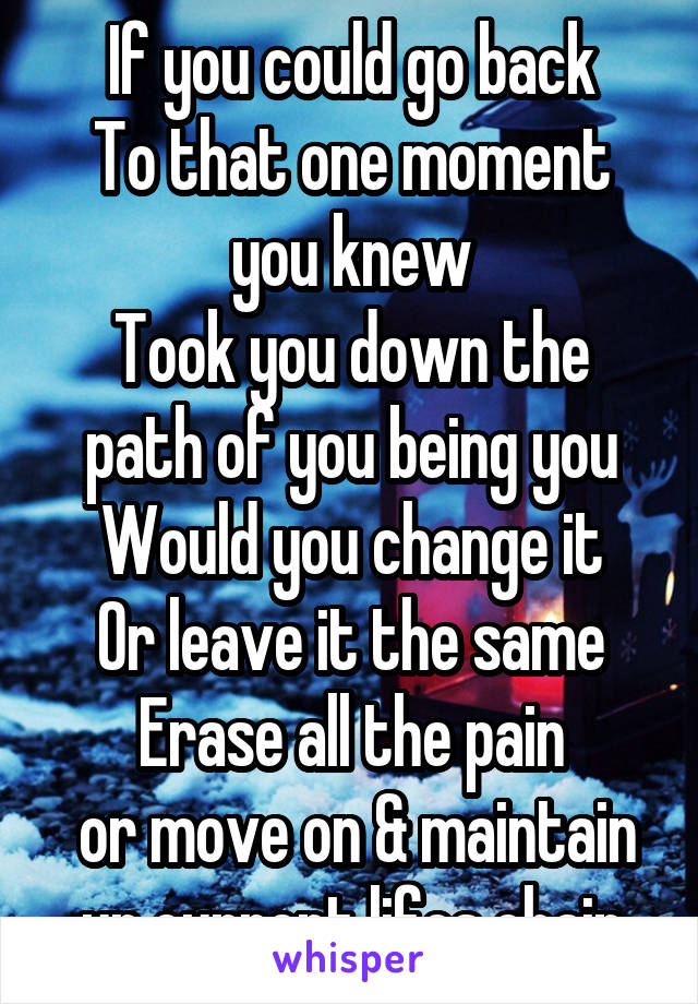 If you could go back To that one moment you knew Took you down the path of you being you Would you change it Or leave it the same Erase all the pain  or move on & maintain ur current lifes chain