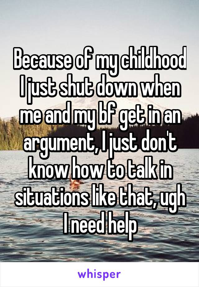 Because of my childhood I just shut down when me and my bf get in an argument, I just don't know how to talk in situations like that, ugh I need help