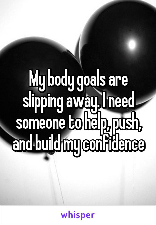 My body goals are slipping away. I need someone to help, push, and build my confidence