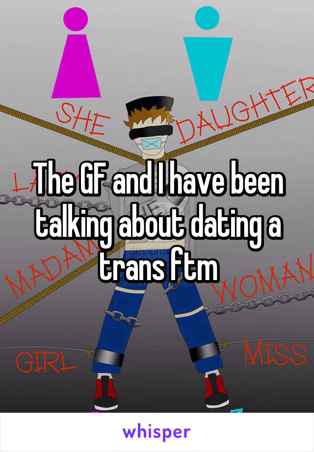 The GF and I have been talking about dating a trans ftm
