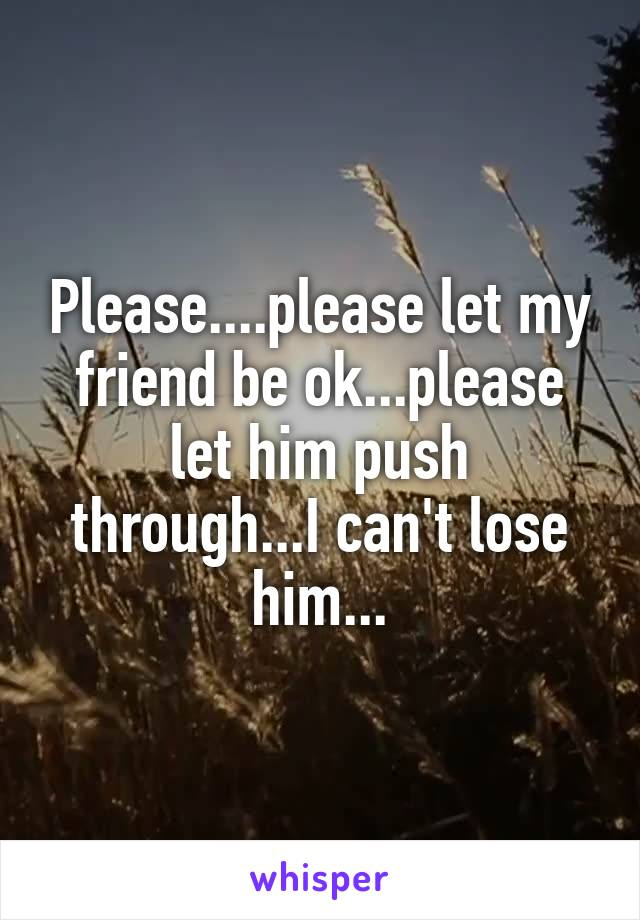 Please....please let my friend be ok...please let him push through...I can't lose him...