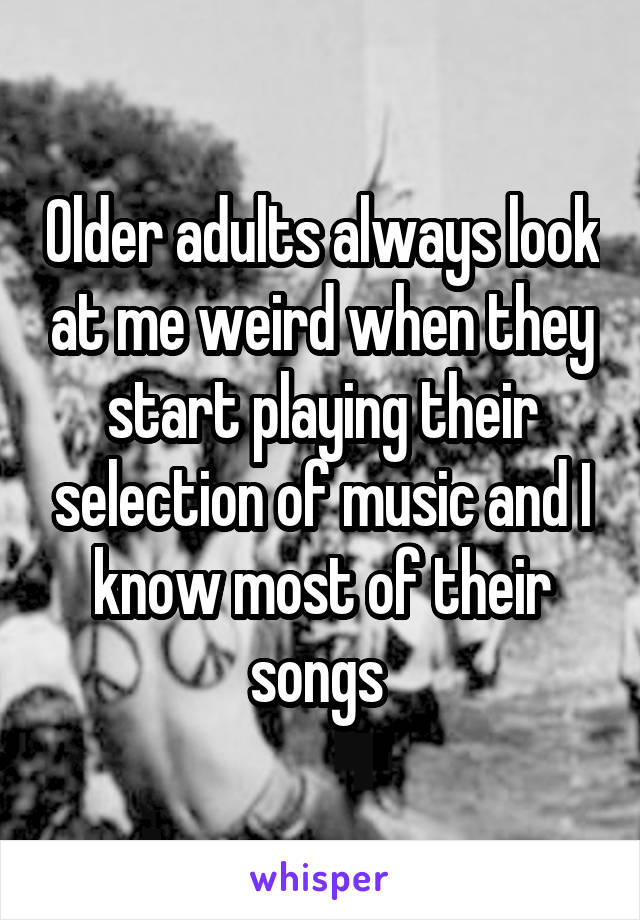 Older adults always look at me weird when they start playing their selection of music and I know most of their songs