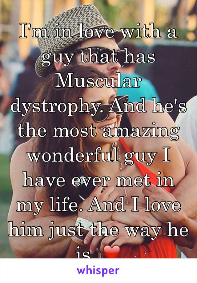 I'm in love with a guy that has Muscular dystrophy. And he's the most amazing wonderful guy I have ever met in my life. And I love him just the way he is. ❤️