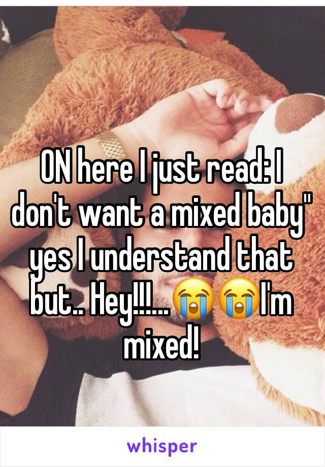 """ON here I just read: I don't want a mixed baby"""" yes I understand that but.. Hey!!!...😭😭I'm mixed!"""