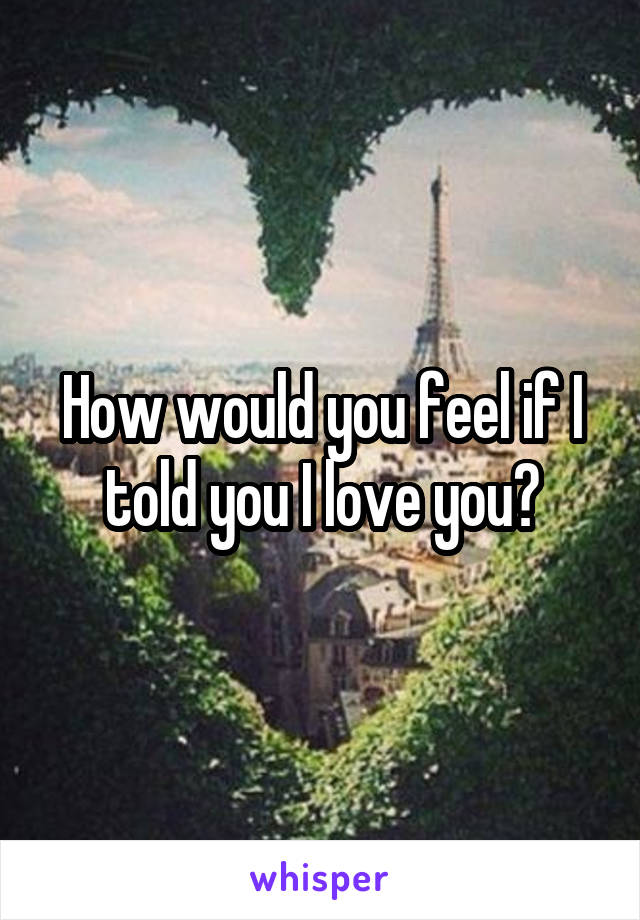 How would you feel if I told you I love you?