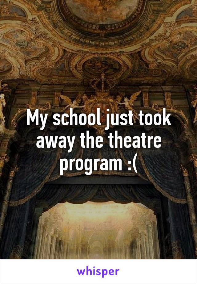 My school just took away the theatre program :(