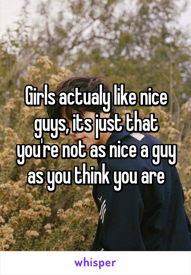 Girls actualy like nice guys, its just that you're not as nice a guy as you think you are