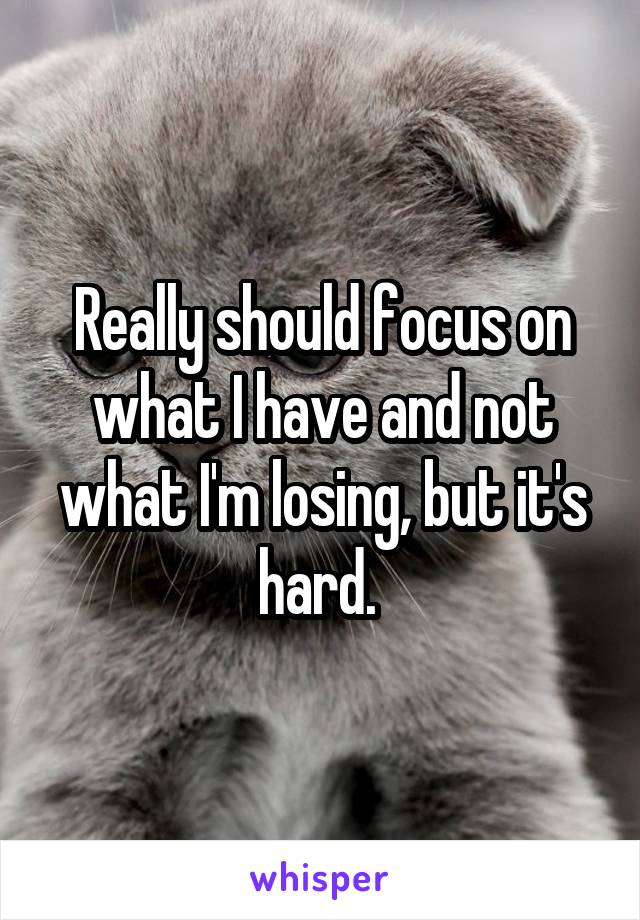 Really should focus on what I have and not what I'm losing, but it's hard.