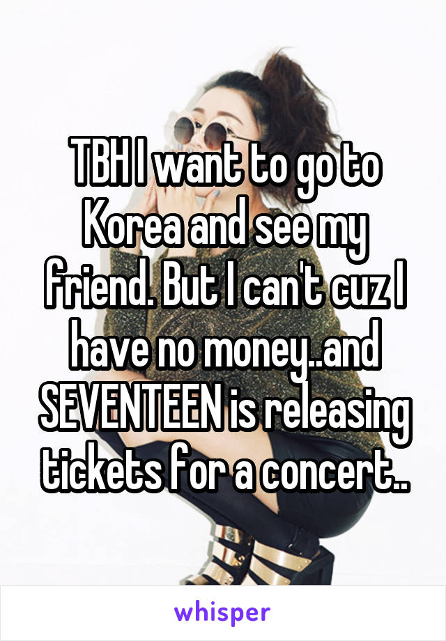 TBH I want to go to Korea and see my friend. But I can't cuz I have no money..and SEVENTEEN is releasing tickets for a concert..