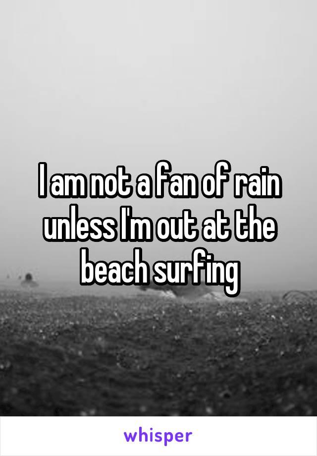 I am not a fan of rain unless I'm out at the beach surfing