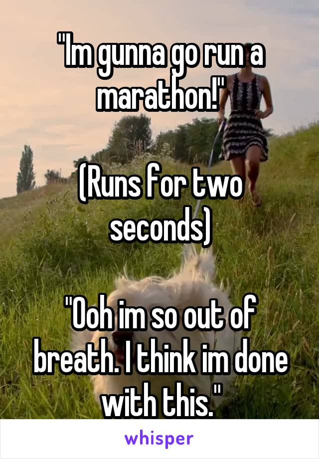 """Im gunna go run a marathon!""   (Runs for two seconds)  ""Ooh im so out of breath. I think im done with this."""