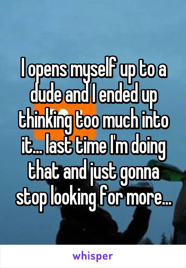 I opens myself up to a dude and I ended up thinking too much into it... last time I'm doing that and just gonna stop looking for more...