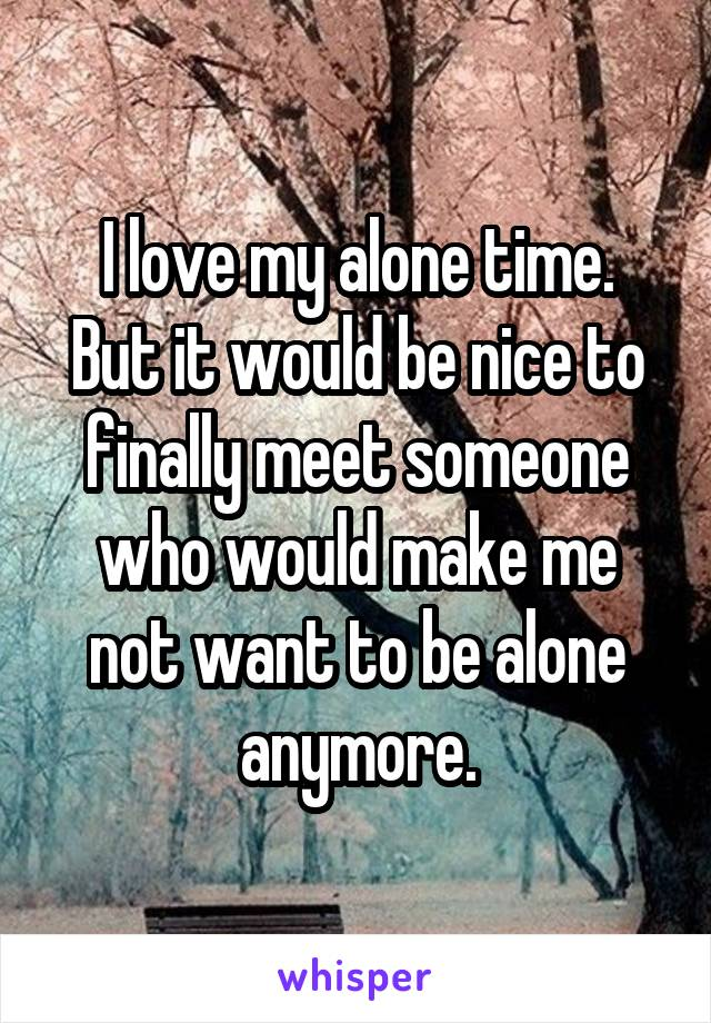 I love my alone time. But it would be nice to finally meet someone who would make me not want to be alone anymore.