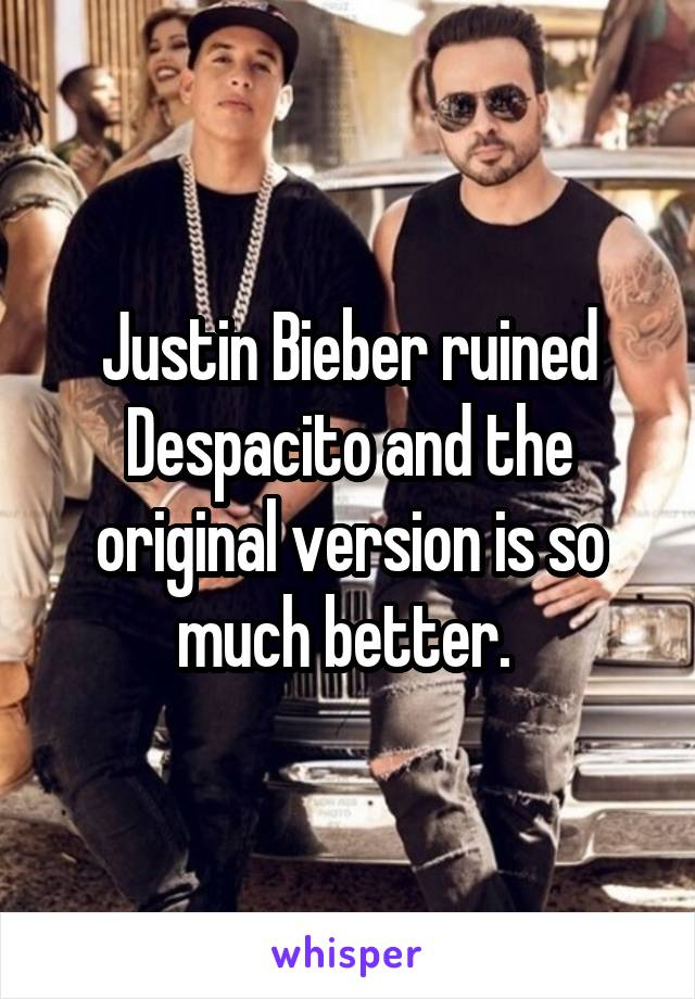 Justin Bieber ruined Despacito and the original version is so much better.