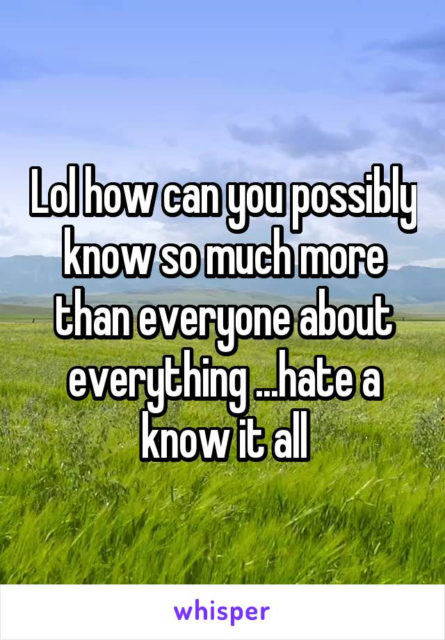 Lol how can you possibly know so much more than everyone about everything ...hate a know it all