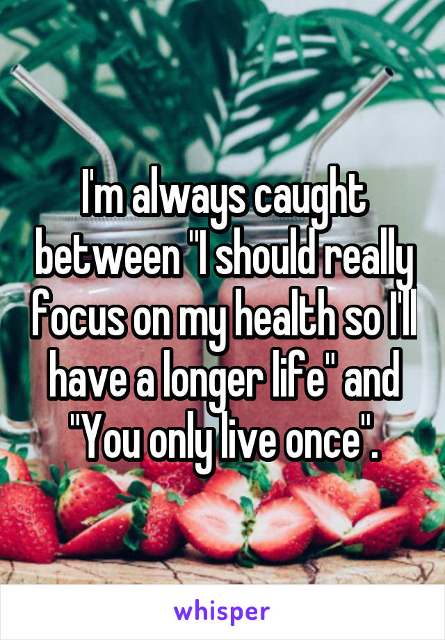 "I'm always caught between ""I should really focus on my health so I'll have a longer life"" and ""You only live once""."
