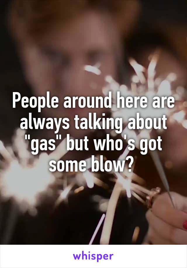 """People around here are always talking about """"gas"""" but who's got some blow?"""