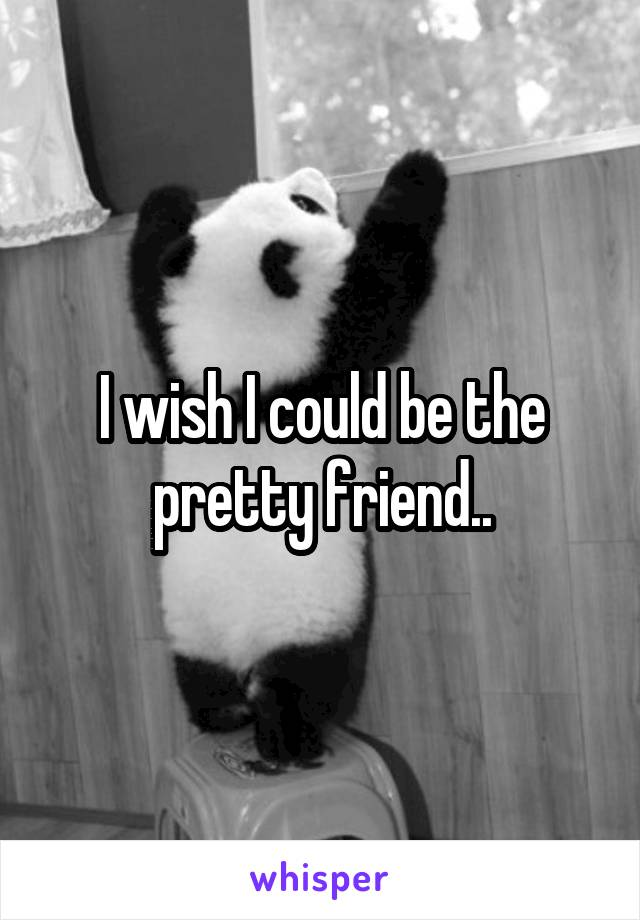 I wish I could be the pretty friend..