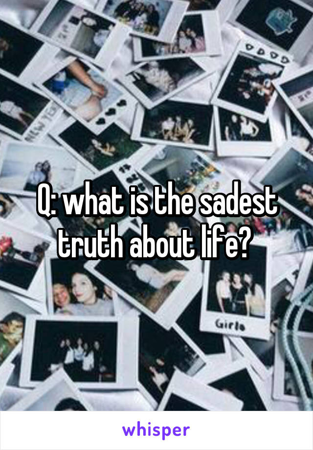 Q: what is the sadest truth about life?