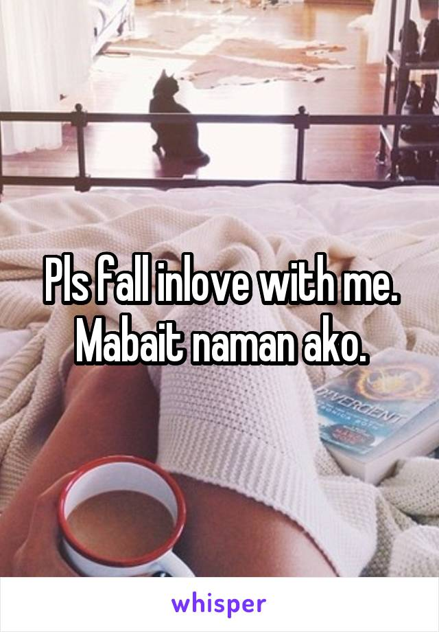 Pls fall inlove with me. Mabait naman ako.