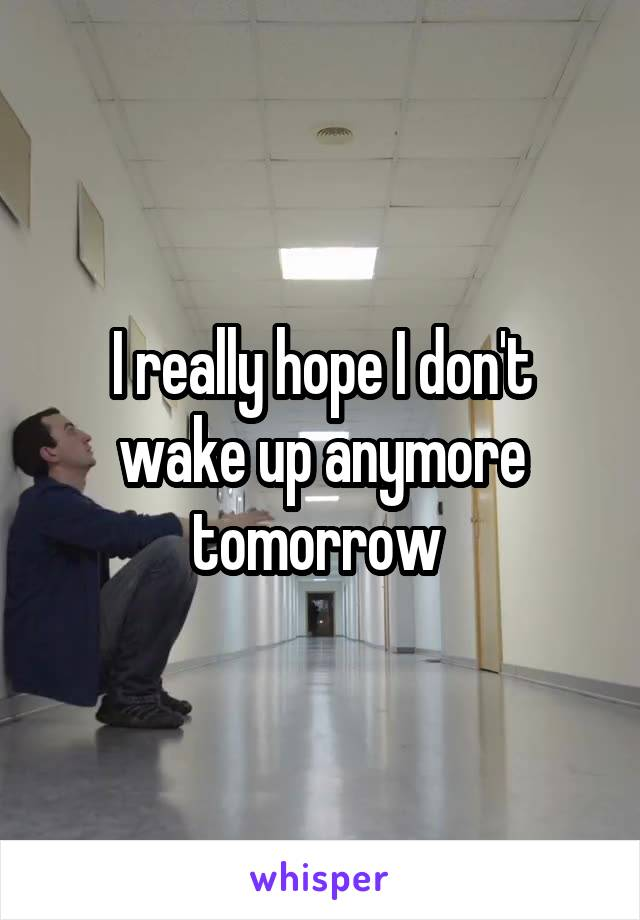 I really hope I don't wake up anymore tomorrow