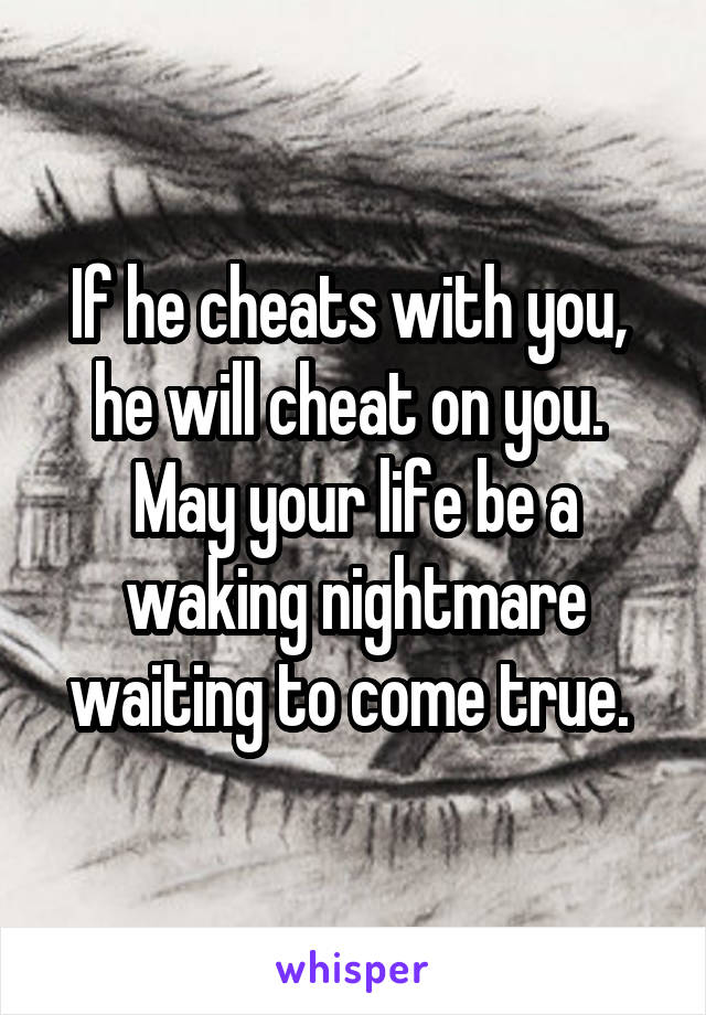 If he cheats with you,  he will cheat on you.  May your life be a waking nightmare waiting to come true.