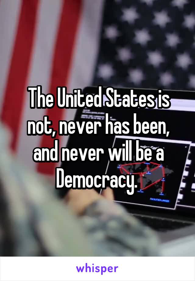 The United States is not, never has been, and never will be a Democracy.